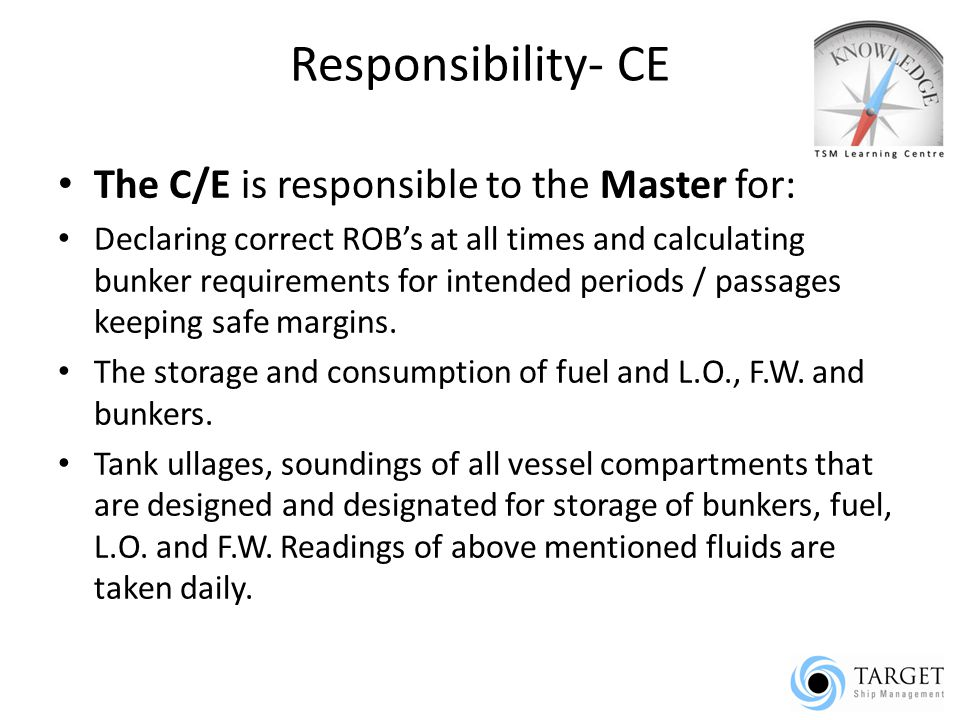 Responsibility- CE The C/E is responsible to the Master for: