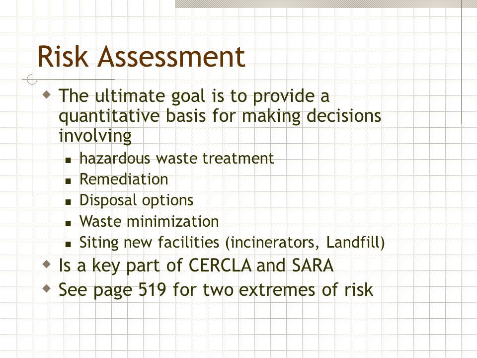 Risk Assessment The ultimate goal is to provide a quantitative basis for making decisions involving.