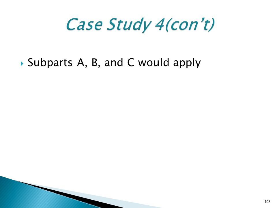 Case Study 4(con't) Subparts A, B, and C would apply