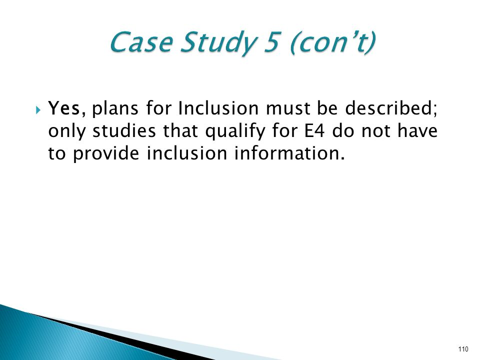 Case Study 5 (con't) Yes, plans for Inclusion must be described; only studies that qualify for E4 do not have to provide inclusion information.