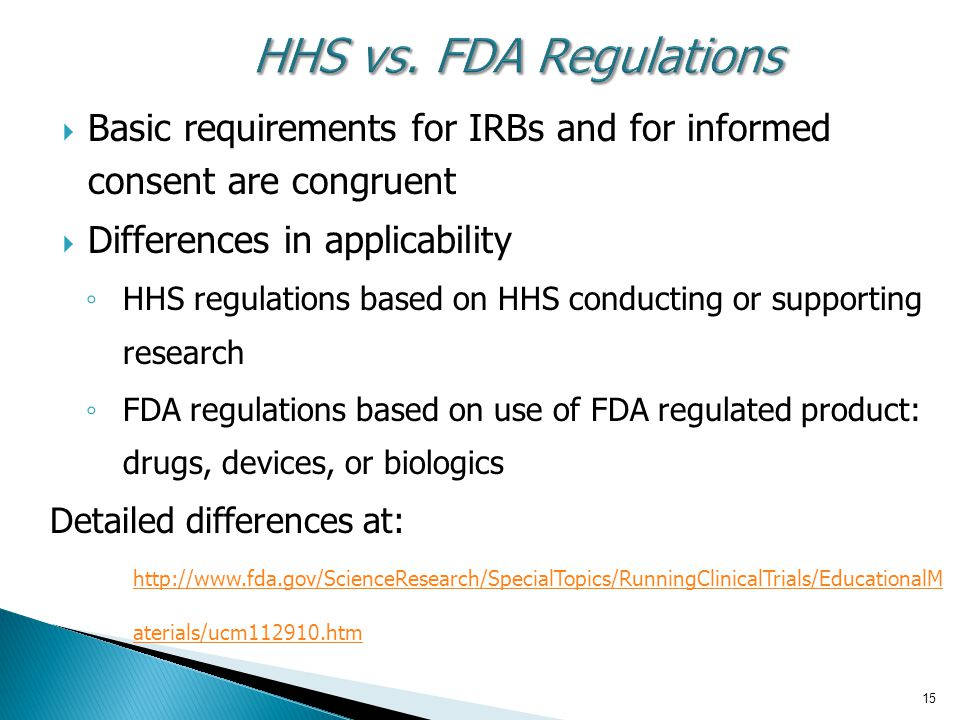 HHS vs. FDA Regulations Basic requirements for IRBs and for informed consent are congruent. Differences in applicability.