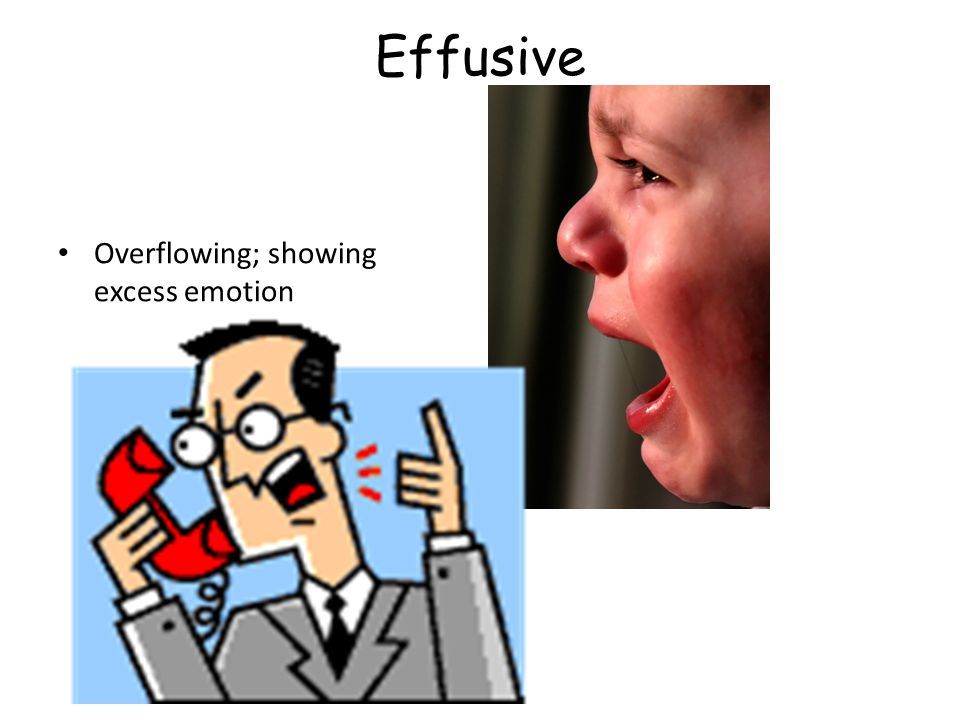 Effusive Overflowing; showing excess emotion