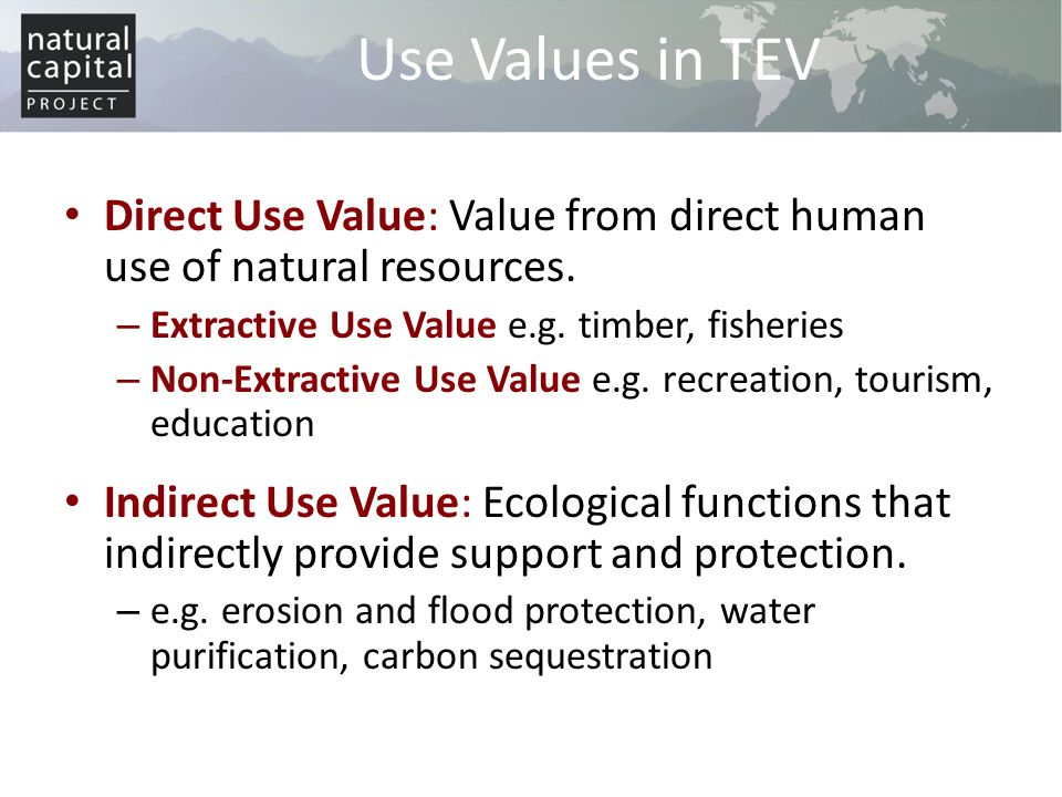 Use Values in TEV Direct Use Value: Value from direct human use of natural resources. Extractive Use Value e.g. timber, fisheries.