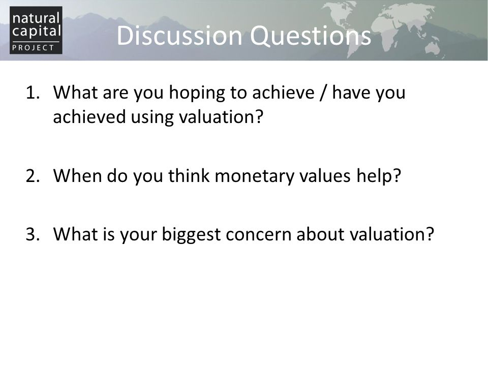 Discussion Questions What are you hoping to achieve / have you achieved using valuation When do you think monetary values help