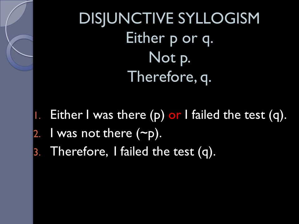 DISJUNCTIVE SYLLOGISM Either p or q. Not p. Therefore, q.