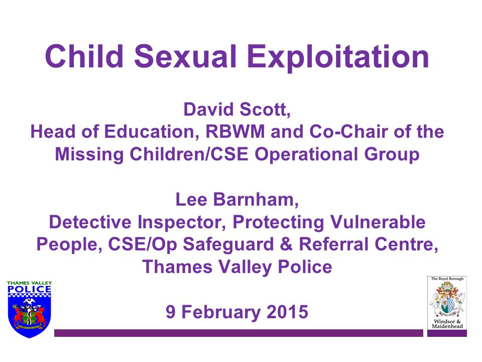 Child Sexual Exploitation David Scott, Head of Education, RBWM and Co-Chair of the Missing Children/CSE Operational Group Lee Barnham, Detective Inspector, Protecting Vulnerable People, CSE/Op Safeguard & Referral Centre, Thames Valley Police 9 February 2015