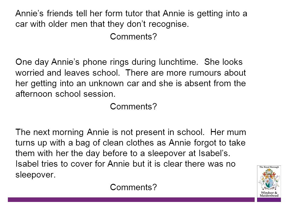 Annie's friends tell her form tutor that Annie is getting into a car with older men that they don't recognise.