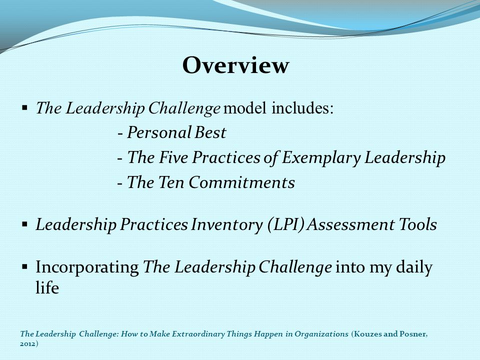 Overview The Leadership Challenge model includes: