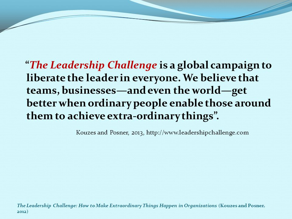 Kouzes and Posner, 2013, http://www.leadershipchallenge.com