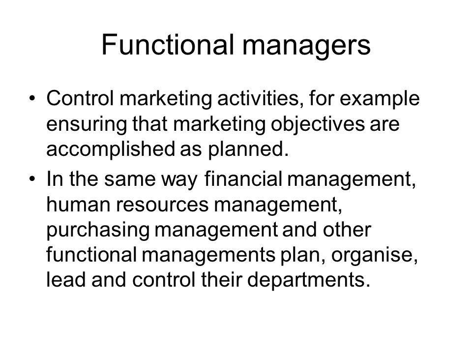 Functional managers Control marketing activities, for example ensuring that marketing objectives are accomplished as planned.