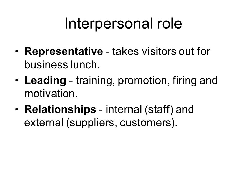 Interpersonal role Representative - takes visitors out for business lunch. Leading - training, promotion, firing and motivation.