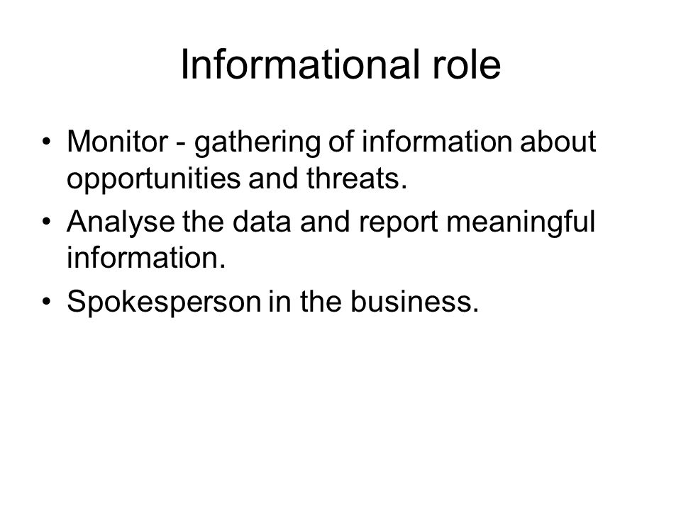 Informational role Monitor - gathering of information about opportunities and threats. Analyse the data and report meaningful information.