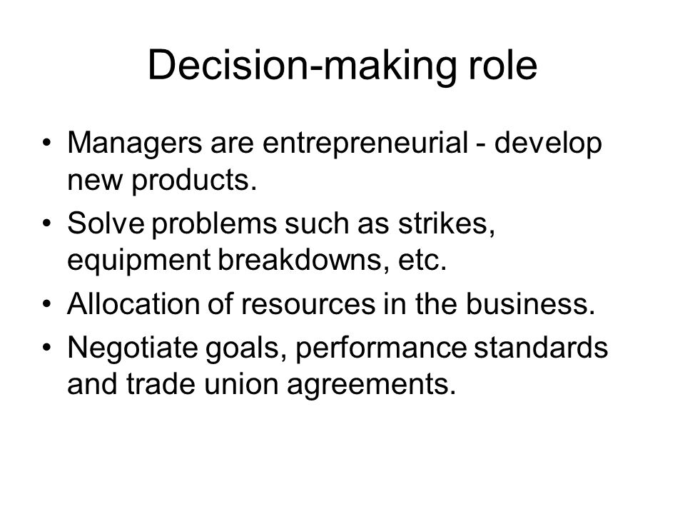 Decision-making role Managers are entrepreneurial - develop new products. Solve problems such as strikes, equipment breakdowns, etc.