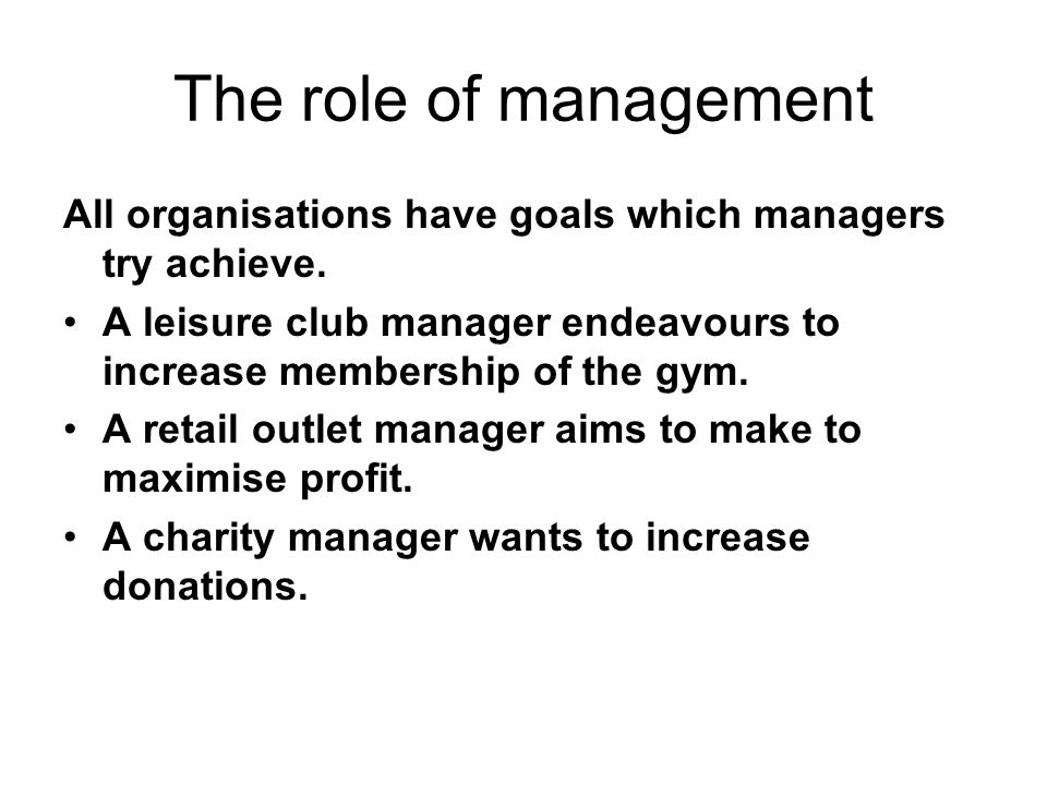 The role of management All organisations have goals which managers try achieve. A leisure club manager endeavours to increase membership of the gym.