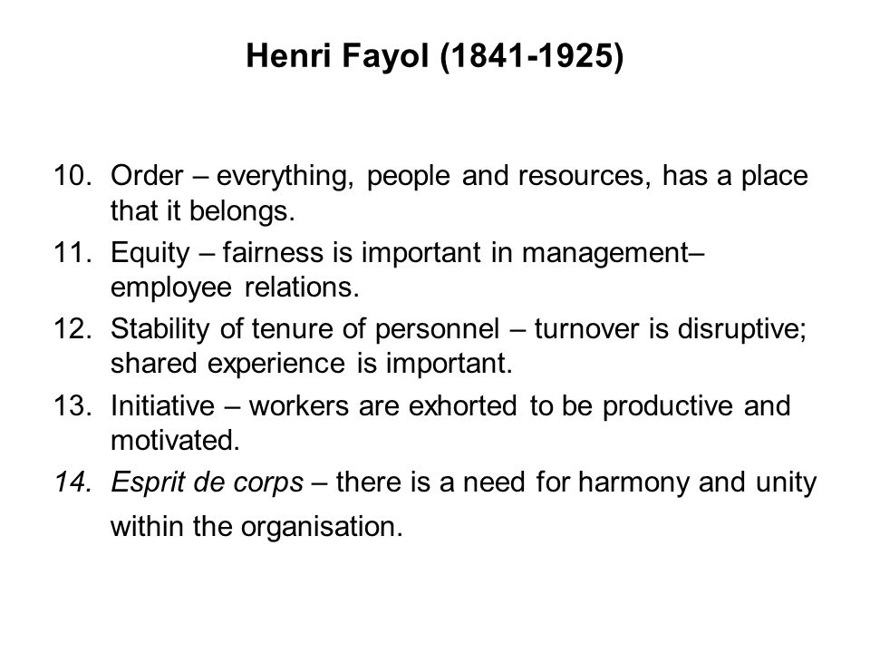 Henri Fayol (1841-1925) Order – everything, people and resources, has a place that it belongs.