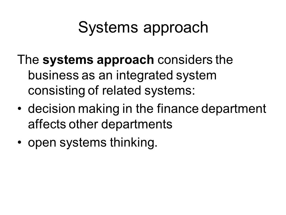 Systems approach The systems approach considers the business as an integrated system consisting of related systems: