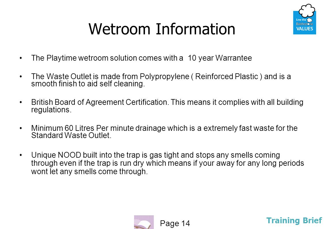 Wetroom Information The Playtime wetroom solution comes with a 10 year Warrantee.