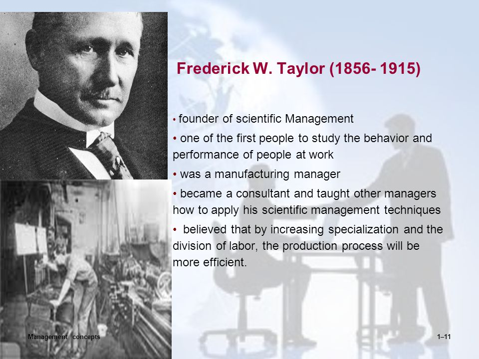 Frederick W. Taylor (1856- 1915) founder of scientific Management. one of the first people to study the behavior and performance of people at work.