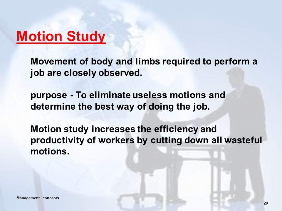 Motion Study Movement of body and limbs required to perform a job are closely observed.