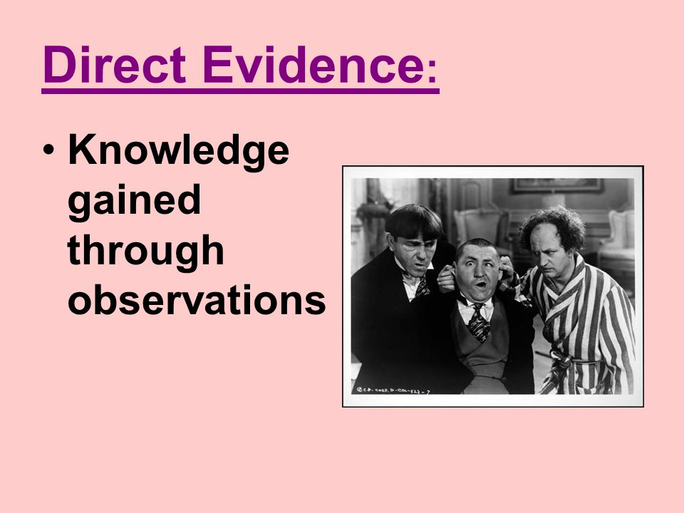 Direct Evidence: Knowledge gained through observations