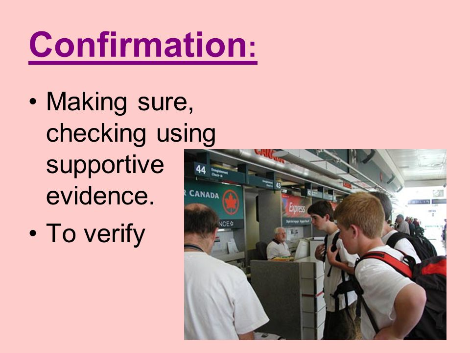 Confirmation: Making sure, checking using supportive evidence.