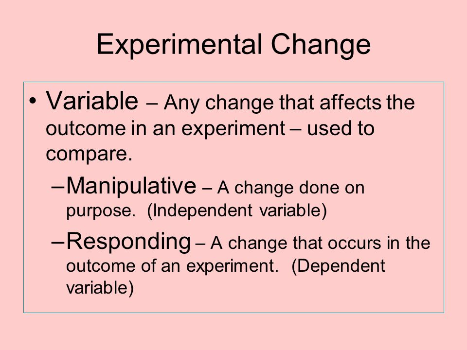 Experimental Change Variable – Any change that affects the outcome in an experiment – used to compare.