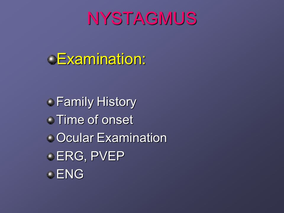 NYSTAGMUS Examination: Family History Time of onset Ocular Examination