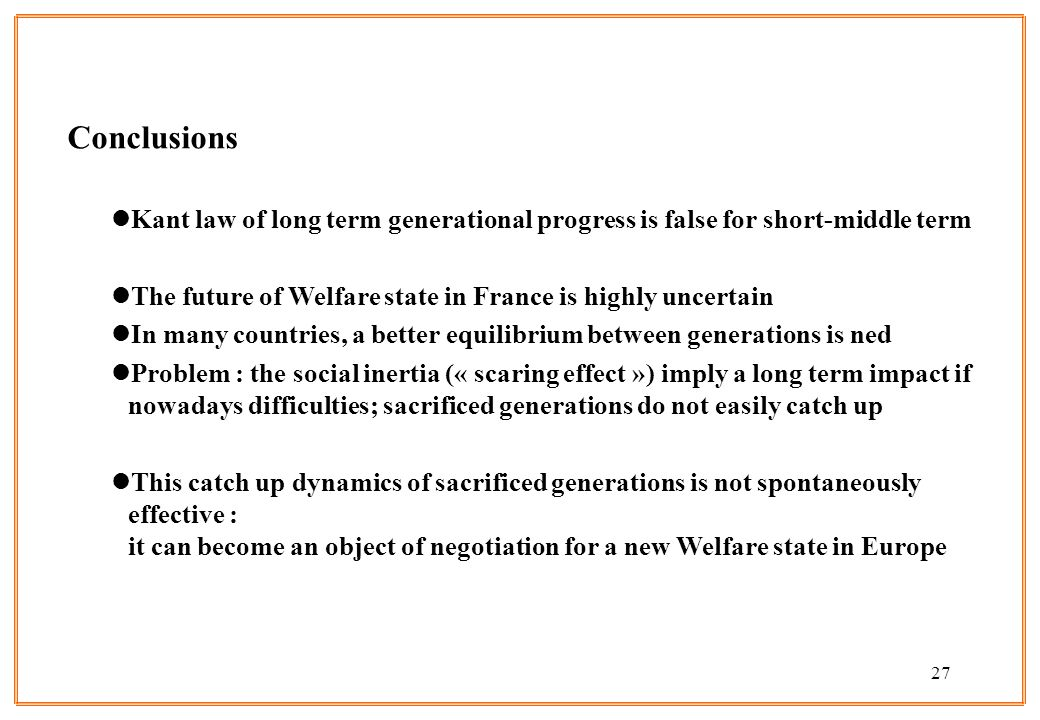 Conclusions Kant law of long term generational progress is false for short-middle term. The future of Welfare state in France is highly uncertain.
