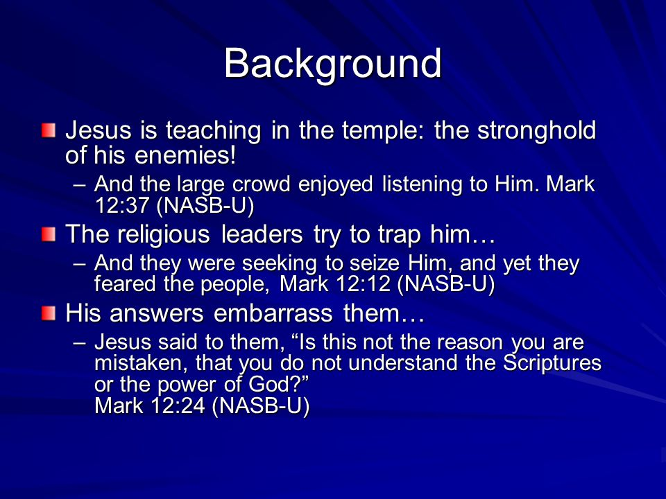 Background Jesus is teaching in the temple: the stronghold of his enemies! And the large crowd enjoyed listening to Him. Mark 12:37 (NASB-U)