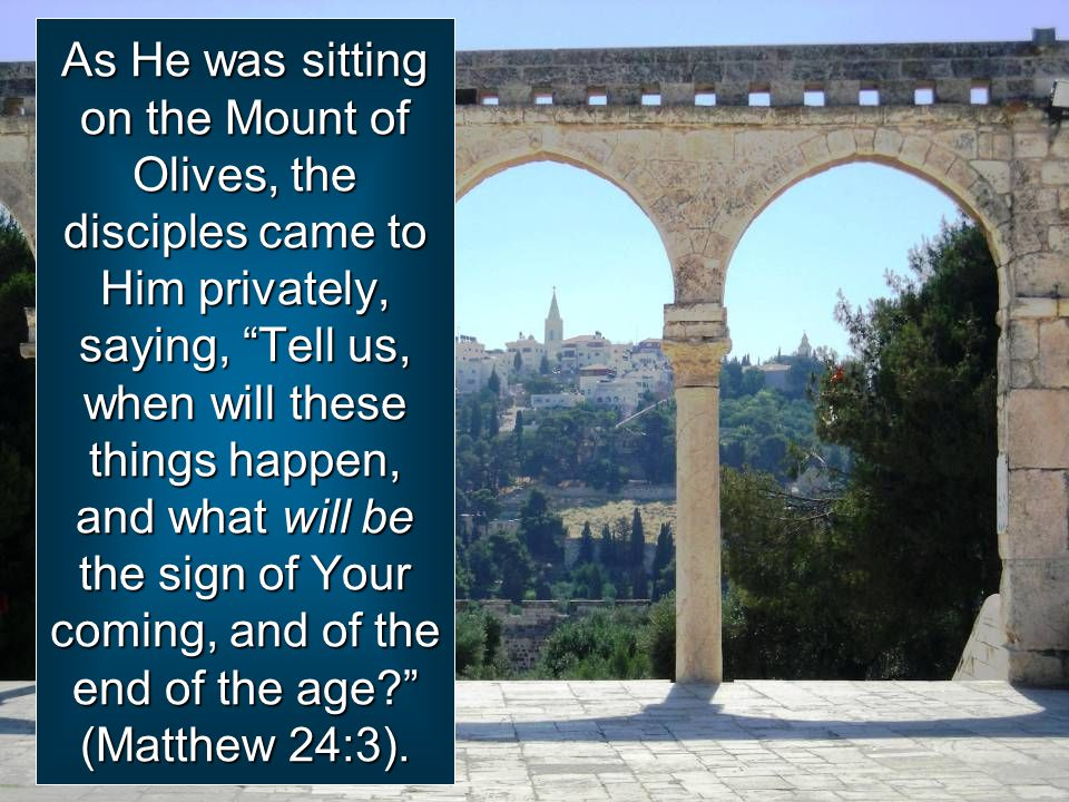 As He was sitting on the Mount of Olives, the disciples came to Him privately, saying, Tell us, when will these things happen, and what will be the sign of Your coming, and of the end of the age (Matthew 24:3).