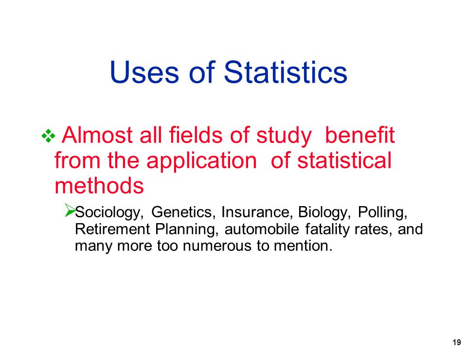 Uses of Statistics Almost all fields of study benefit from the application of statistical methods.