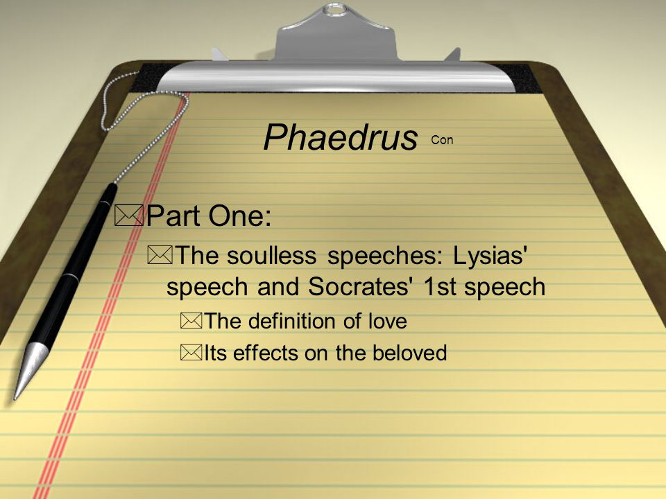 Phaedrus Con Part One: The soulless speeches: Lysias speech and Socrates 1st speech. The definition of love.