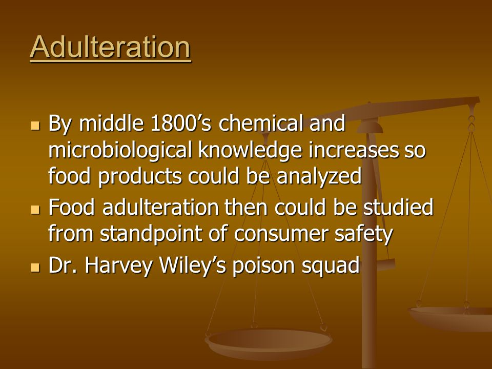 Adulteration By middle 1800's chemical and microbiological knowledge increases so food products could be analyzed.