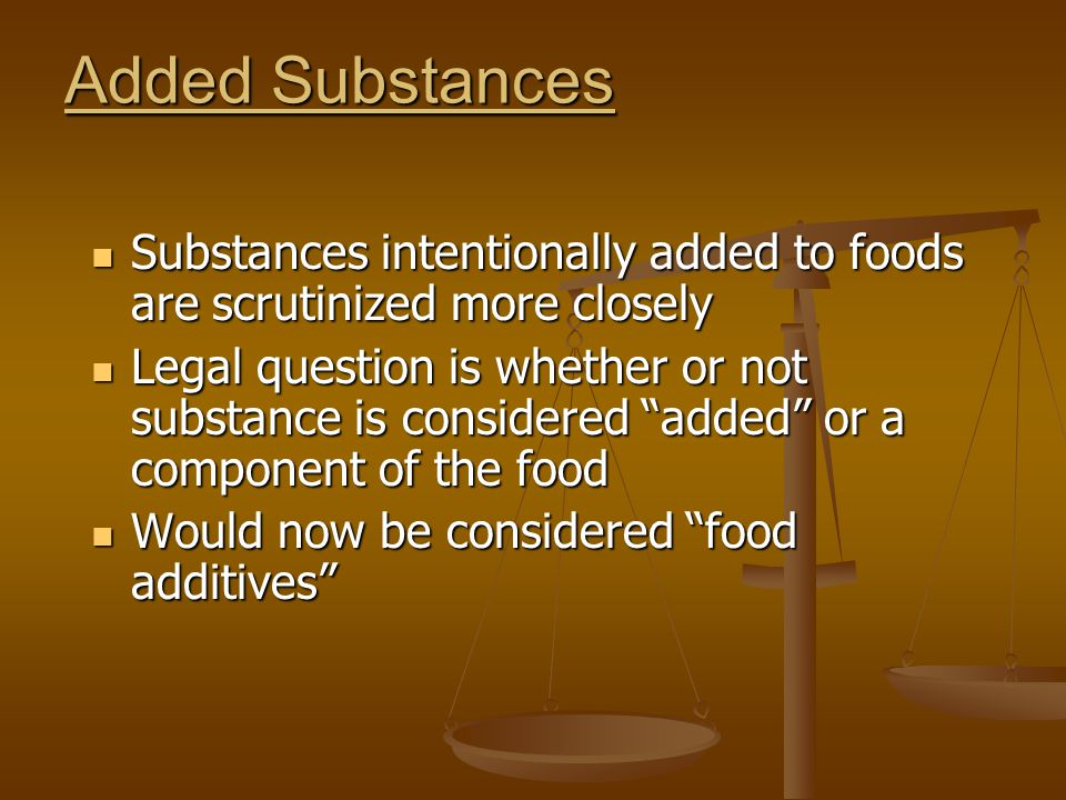 Added Substances Substances intentionally added to foods are scrutinized more closely.