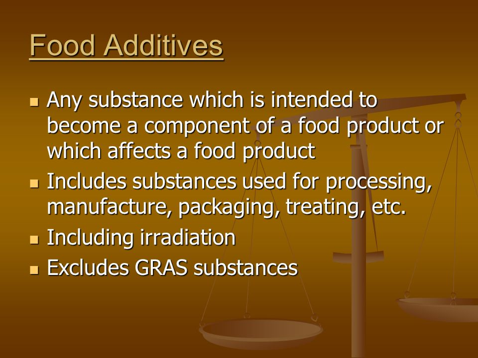 Food Additives Any substance which is intended to become a component of a food product or which affects a food product.