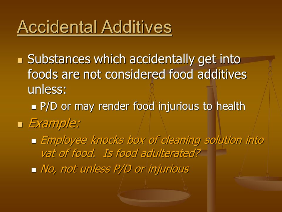 Accidental Additives Substances which accidentally get into foods are not considered food additives unless: