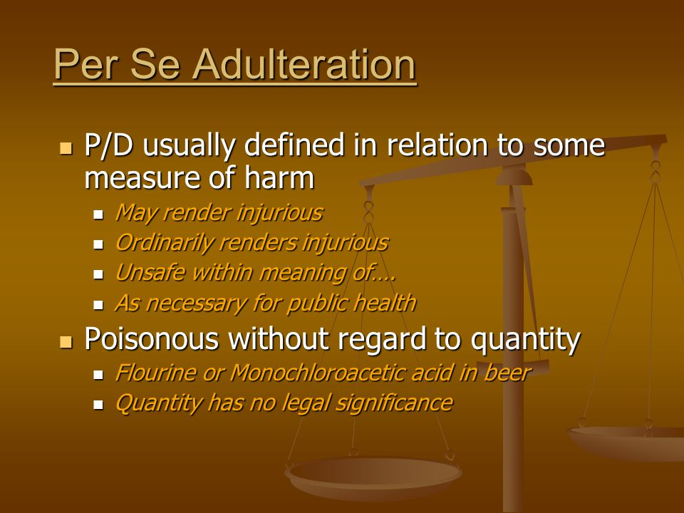 Per Se Adulteration P/D usually defined in relation to some measure of harm. May render injurious.