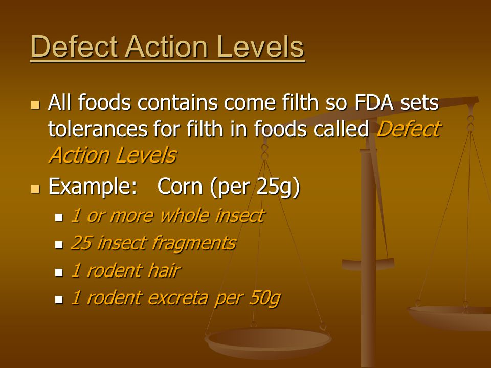 Defect Action Levels All foods contains come filth so FDA sets tolerances for filth in foods called Defect Action Levels.