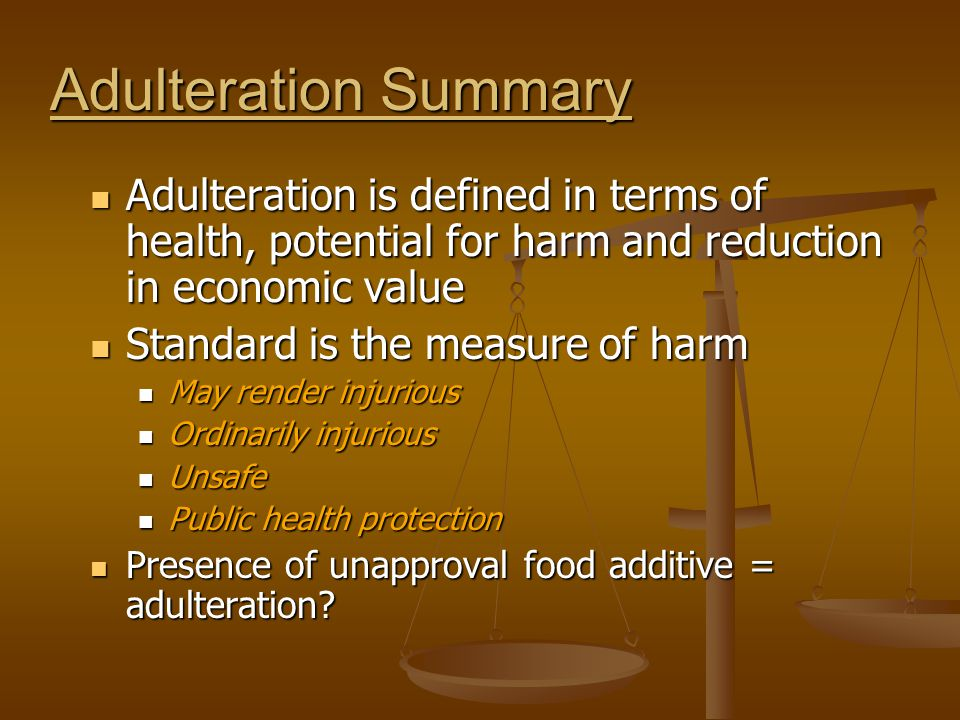 Adulteration Summary Adulteration is defined in terms of health, potential for harm and reduction in economic value.