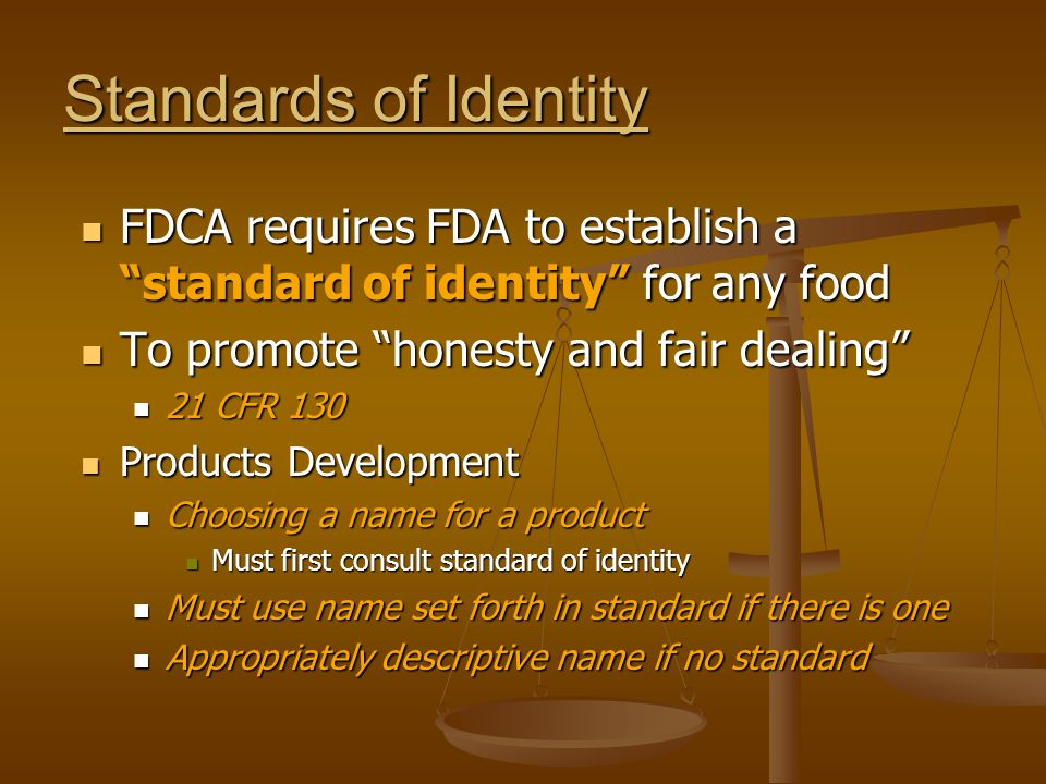 Standards of Identity FDCA requires FDA to establish a standard of identity for any food. To promote honesty and fair dealing
