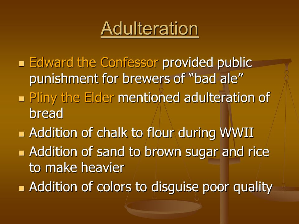 Adulteration Edward the Confessor provided public punishment for brewers of bad ale Pliny the Elder mentioned adulteration of bread.
