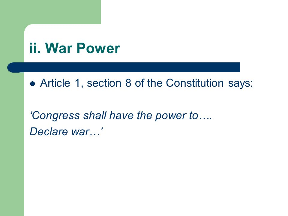 ii. War Power Article 1, section 8 of the Constitution says: