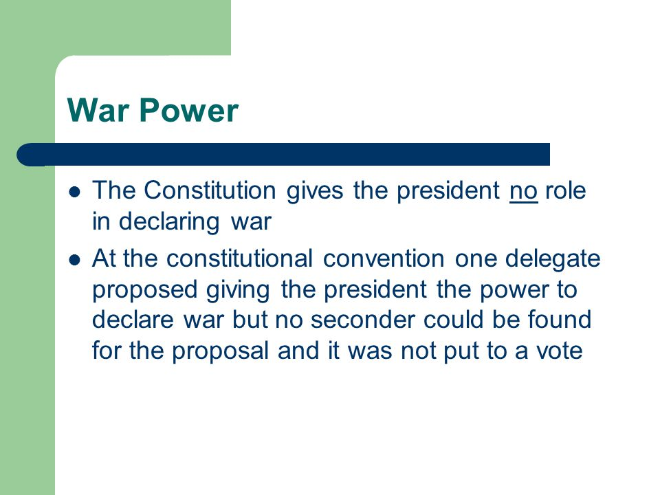War Power The Constitution gives the president no role in declaring war.