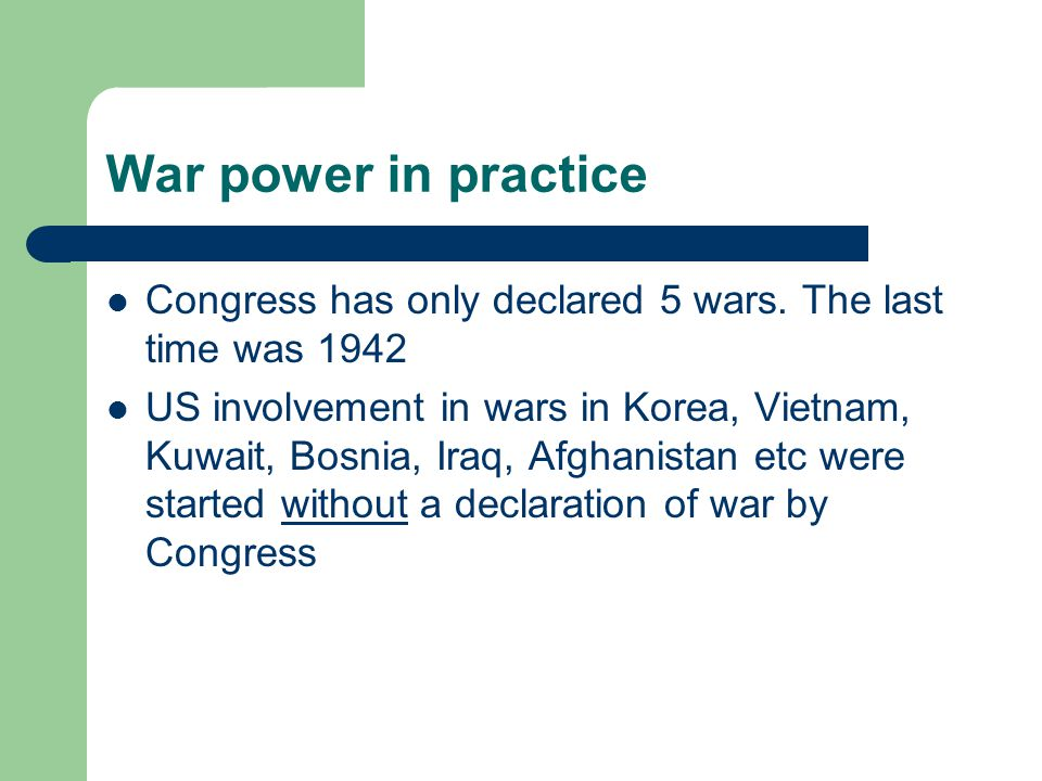 War power in practice Congress has only declared 5 wars. The last time was 1942.