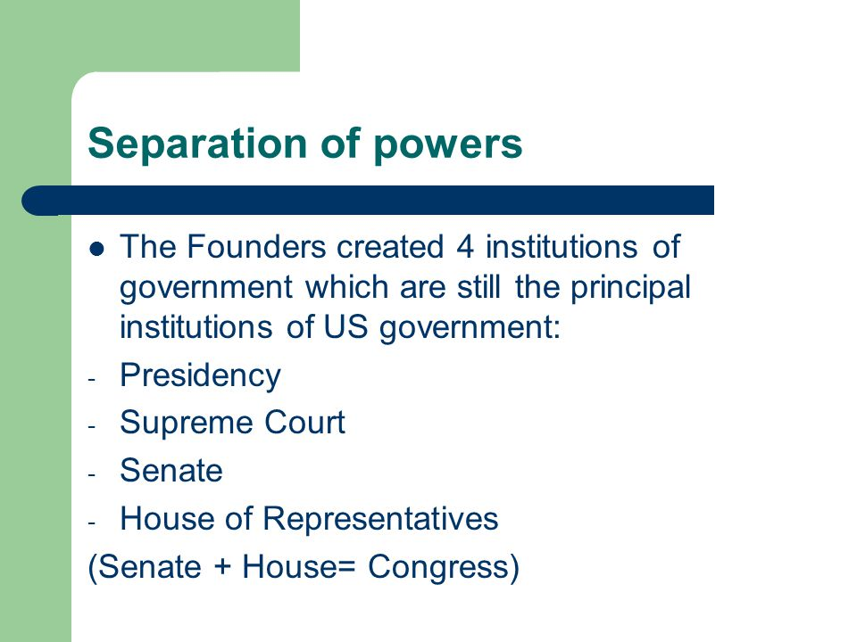Separation of powers The Founders created 4 institutions of government which are still the principal institutions of US government: