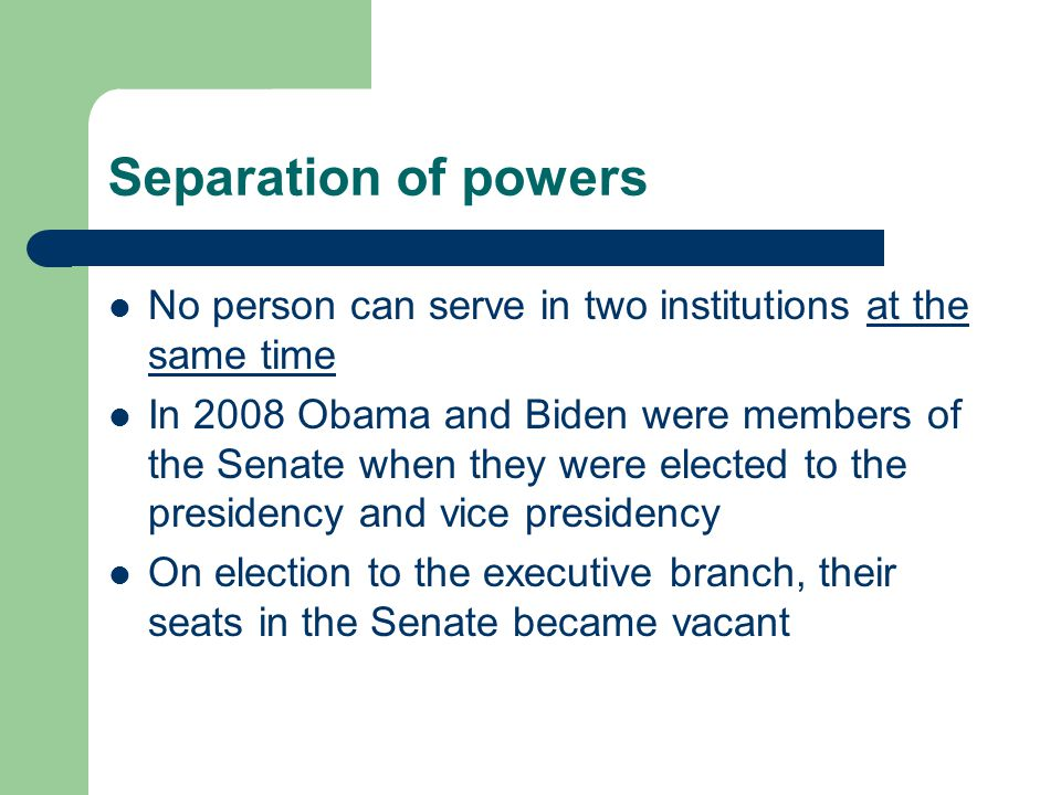 Separation of powers No person can serve in two institutions at the same time.