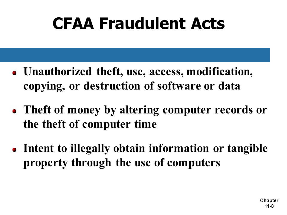 CFAA Fraudulent Acts Unauthorized theft, use, access, modification, copying, or destruction of software or data.