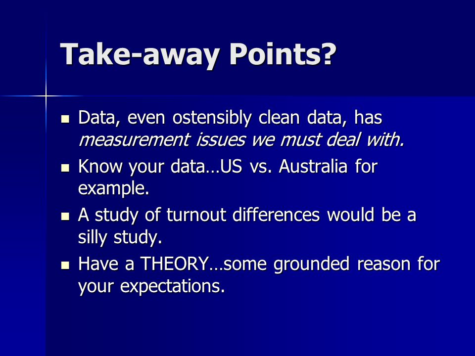 Take-away Points Data, even ostensibly clean data, has measurement issues we must deal with. Know your data…US vs. Australia for example.
