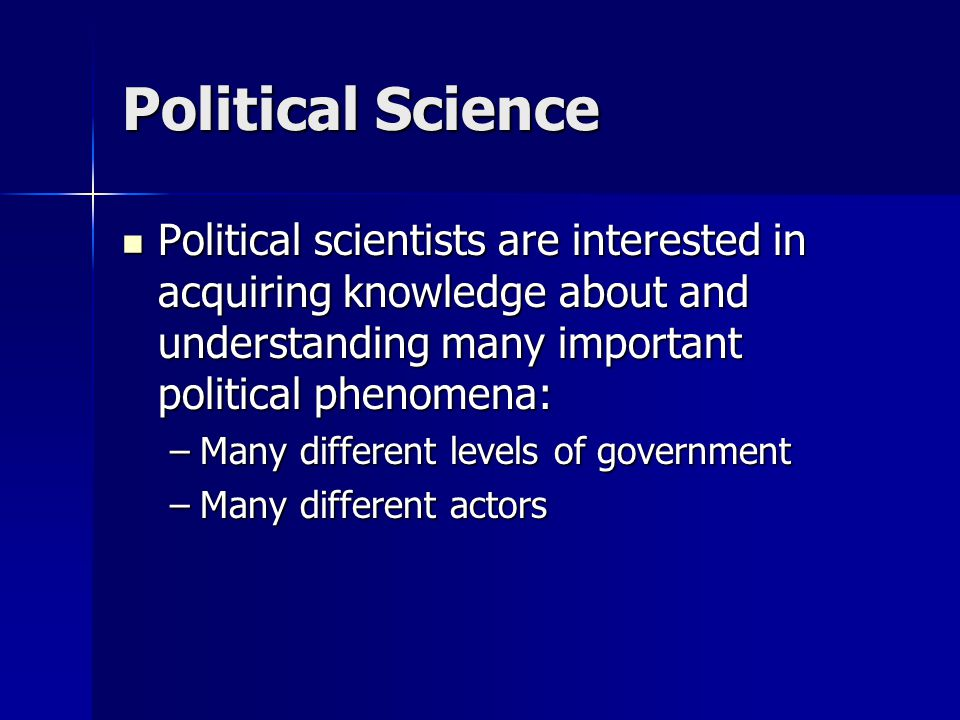 Political Science Political scientists are interested in acquiring knowledge about and understanding many important political phenomena: