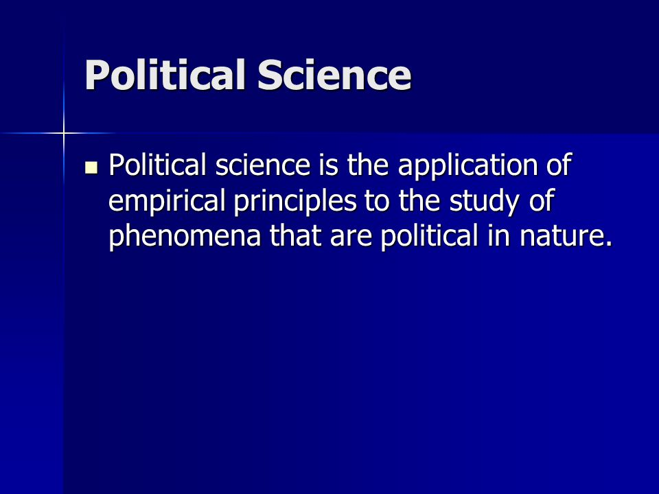 Political Science Political science is the application of empirical principles to the study of phenomena that are political in nature.
